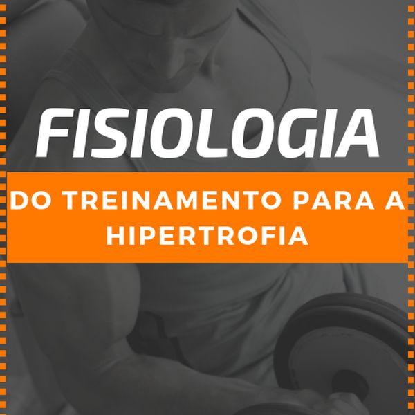 Fisiologia do Treinamento para a Hipertrofia Muscular