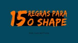 15 Regras para o Shape - Com Caio Bottura